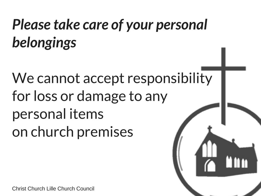 Personal belongingsPlease take care of your personal belongingsWe cannot accept responsibility for loss or damage to any personal items in the church or in the church hall